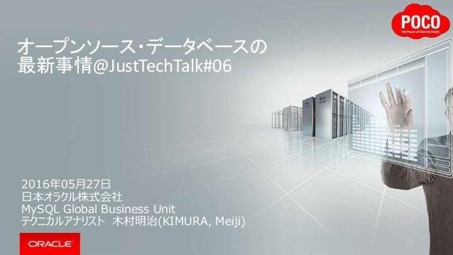 オープンソース・データベースの 最新事情@JustTechTalk#06 2016年05月27日 日本オラクル株式会社 MySQL Global Business Unit テクニカルアナリスト 木村明治(KIMURA, Meiji)