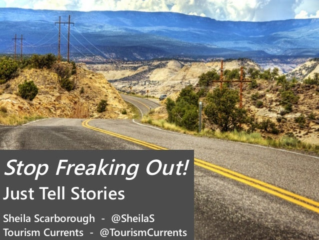 Stop Freaking Out! Just Tell Stories Sheila Scarborough - @SheilaS Tourism Currents - @TourismCurrents