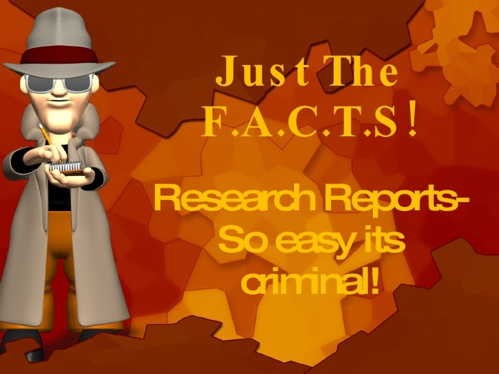Just The F.A.C.T.S! Research Reports- So easy its criminal!
