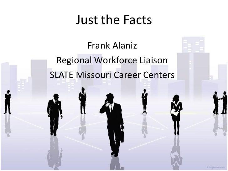 Just the Facts        Frank Alaniz Regional Workforce LiaisonSLATE Missouri Career Centers