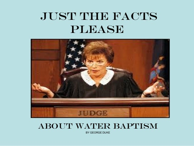 JUST THE FACTS   PLEASEABOUT WATER BAPTISM       BY GEORGE DUKE