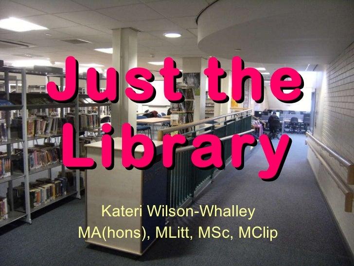 Just the Library Kateri Wilson-Whalley MA(hons), MLitt, MSc, MClip