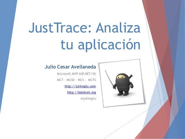 JustTrace: Analiza tu aplicación Julio Cesar Avellaneda Microsoft MVP ASP.NET/IIS MCT – MCSD – MCS - MCTS http://julitogtu...