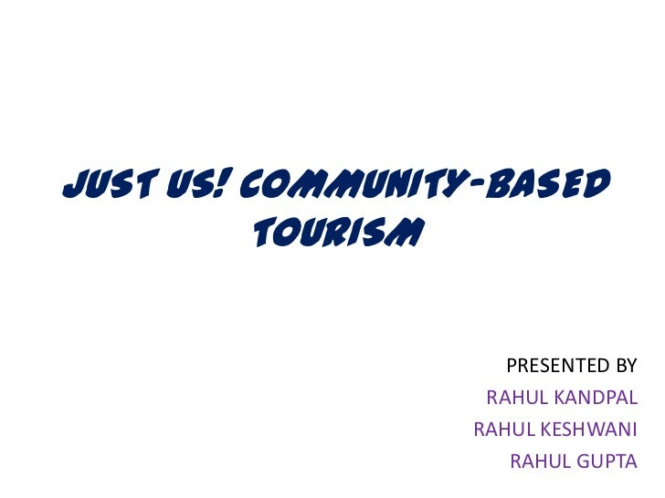 JUST US! COMMUNITY-BASED         TOURISM                     PRESENTED BY                   RAHUL KANDPAL                 ...