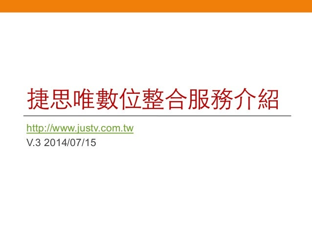 捷思唯數位整合服務介紹 http://www.justv.com.tw V.3 2014/07/15