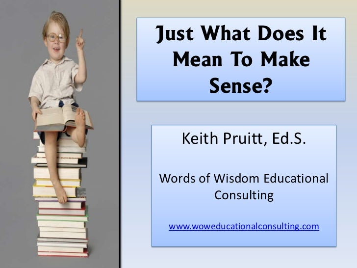 Just What Does It  Mean To Make     Sense?   Keith Pruitt, Ed.S.Words of Wisdom Educational         Consulting www.woweduc...