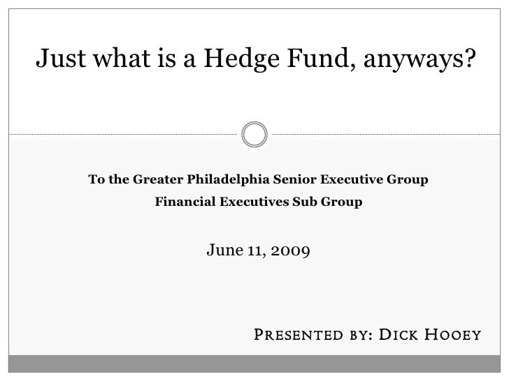 Just what is a Hedge Fund, anyways?        To the Greater Philadelphia Senior Executive Group              Financial Execu...