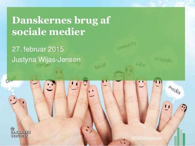 Danskernes brug af sociale medier 27. februar 2015 Justyna Wijas-Jensen #SMWstatistik