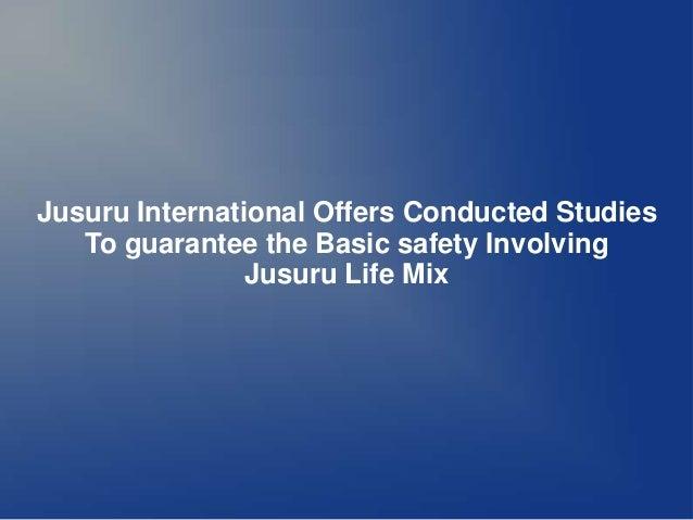 Jusuru International Offers Conducted Studies   To guarantee the Basic safety Involving                Jusuru Life Mix
