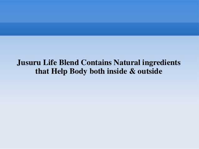 Jusuru Life Blend Contains Natural ingredients     that Help Body both inside & outside
