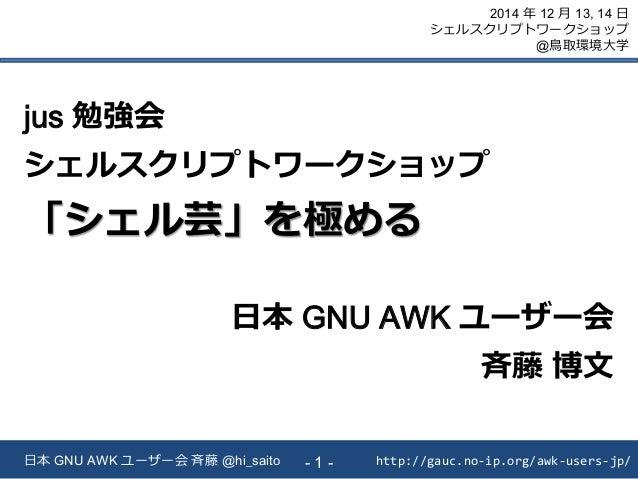 http://gauc.no-ip.org/awk-users-jp/日本 GNU AWK ユーザー会 斉藤 @hi_saito - 1 - 2014 年 12 月 13, 14 日 シェルスクリプトワークショップ @鳥取環境大学 jus 勉強...