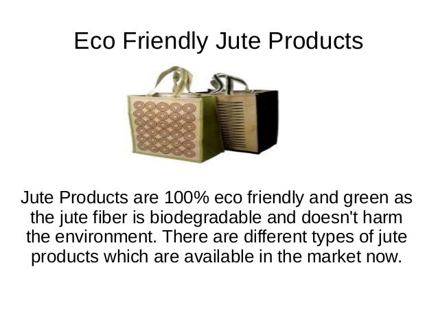 Eco Friendly Jute Products Jute Products are 100% eco friendly and green as the jute fiber is biodegradable and doesn't ha...