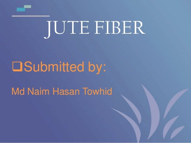 JUTE FIBER Submitted by: Md Naim Hasan Towhid