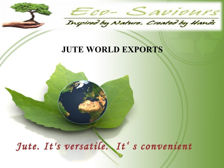 JUTE   WORLD EXPORTS  Jute. It's versatile.  It' s convenient