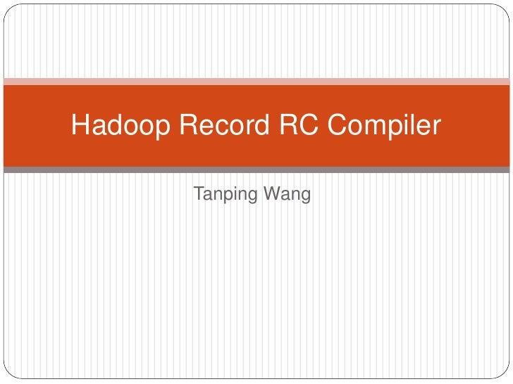 Hadoop Record RC Compiler        Tanping Wang