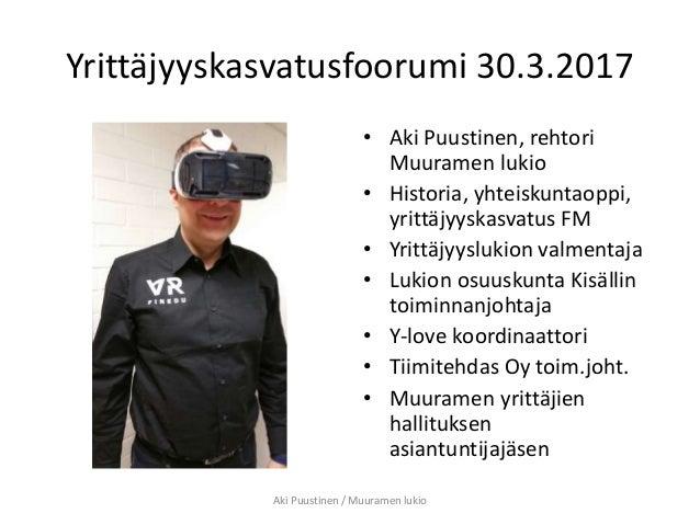 Yrittäjyyskasvatusfoorumi 30.3.2017 • Aki Puustinen, rehtori Muuramen lukio • Historia, yhteiskuntaoppi, yrittäjyyskasvatu...