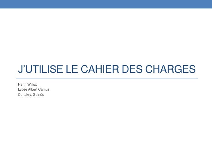 J'utilise le cahier des charges<br />Henri Willox<br />Lycée Albert Camus<br />Conakry, Guinée<br />