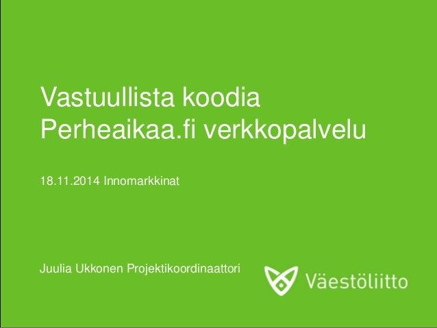 Vastuullista koodia Perheaikaa.fi verkkopalvelu 18.11.2014 Innomarkkinat Juulia Ukkonen Projektikoordinaattori