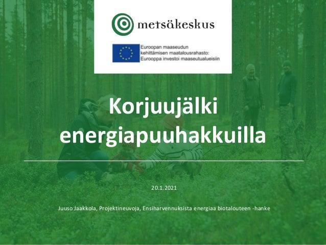 Korjuujälki energiapuuhakkuilla 20.1.2021 Juuso Jaakkola, Projektineuvoja, Ensiharvennuksista energiaa biotalouteen -hanke