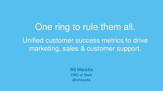One ring to rule them all. Unified customer success metrics to drive marketing, sales & customer support. Bill Macaitis CM...