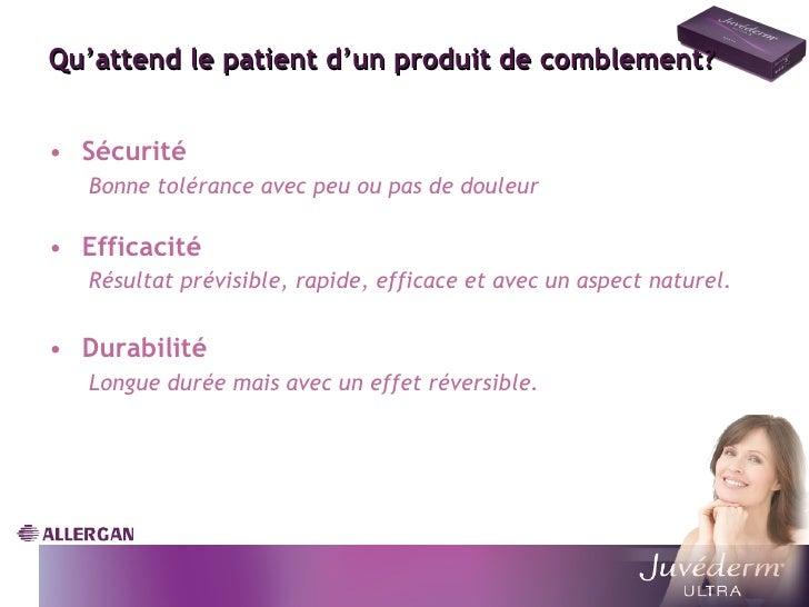 Qu'attend le patient d'un produit de comblement? <ul><li>Sécurité </li></ul><ul><ul><li>Bonne tolérance avec peu ou pas de...