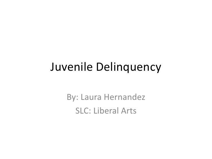 Juvenile Delinquency<br />By: Laura Hernandez<br />SLC: Liberal Arts<br />