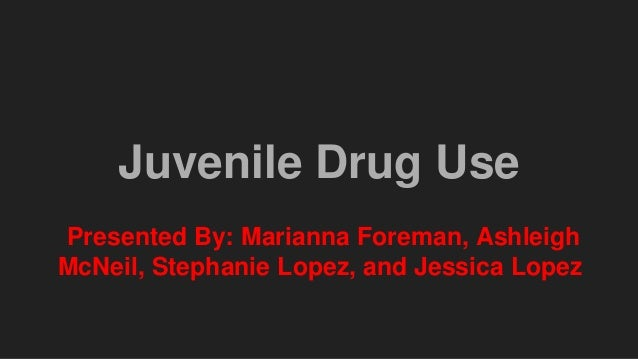 Juvenile Drug Use Presented By: Marianna Foreman, Ashleigh McNeil, Stephanie Lopez, and Jessica Lopez