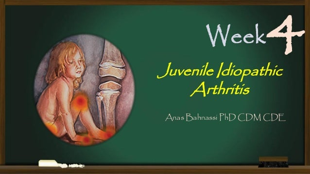 Week  4  Juvenile Idiopathic Arthritis  Anas Bahnassi PhD CDM CDE