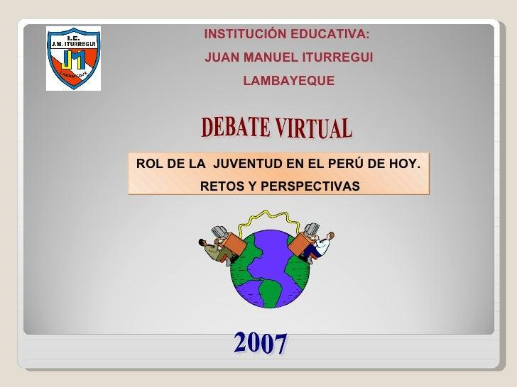 ROL DE LA JUVENTUD EN EL PERÚ DE HOY. RETOS Y PERSPECTIVAS INSTITUCIÓN EDUCATIVA:  JUAN MANUEL ITURREGUI LAMBAYEQUE 2007 ...