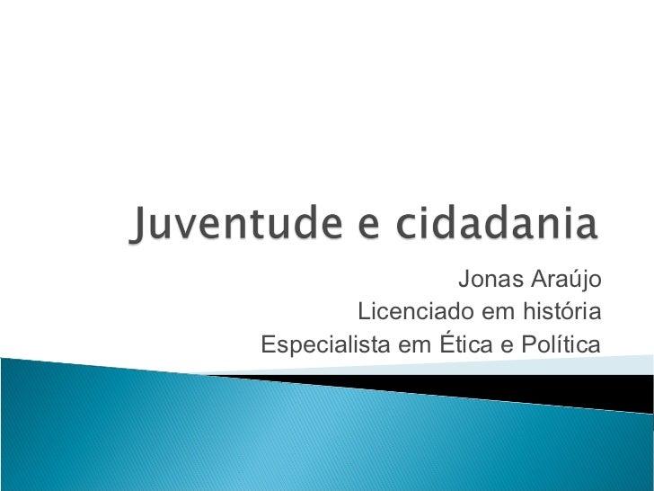 Jonas Araújo         Licenciado em históriaEspecialista em Ética e Política