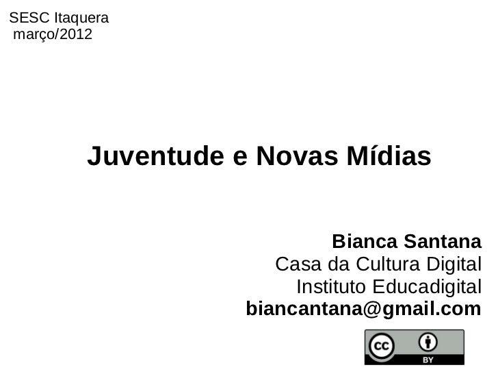 SESC Itaqueramarço/2012          Juventude e Novas Mídias                               Bianca Santana                    ...