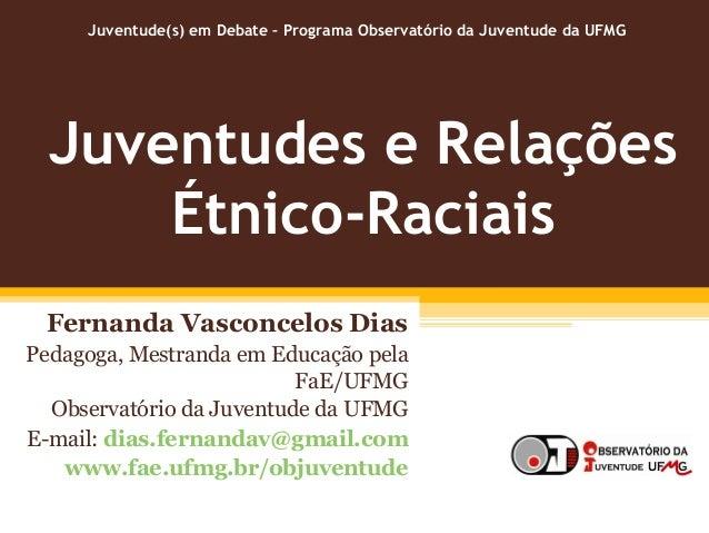 Juventudes e Relações Étnico-Raciais Fernanda Vasconcelos Dias Pedagoga, Mestranda em Educação pela FaE/UFMG Observatório ...