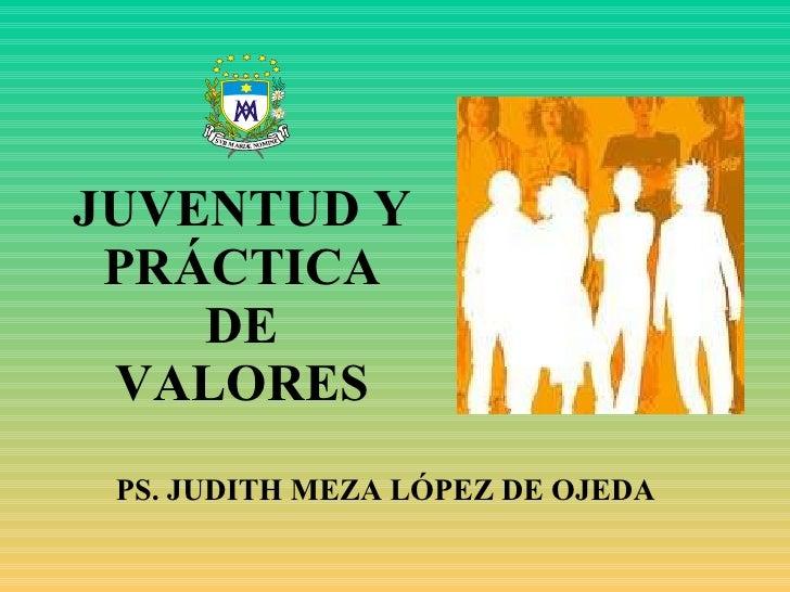 JUVENTUD Y PRÁCTICA DE VALORES PS. JUDITH MEZA LÓPEZ DE OJEDA