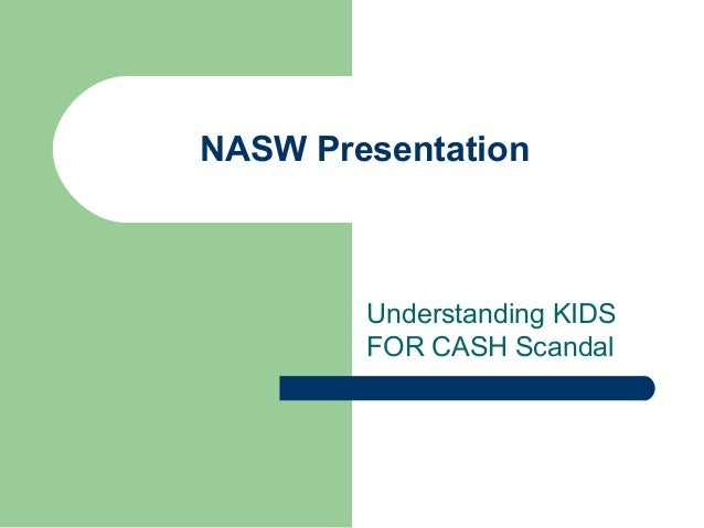 NASW Presentation        Understanding KIDS        FOR CASH Scandal