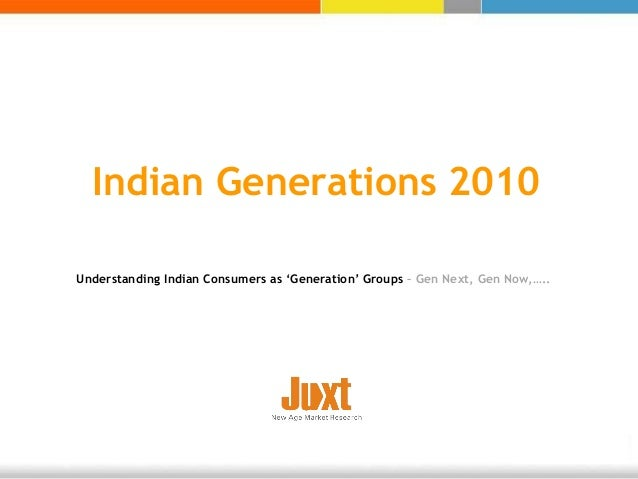 Indian Generations 2010 Understanding Indian Consumers as 'Generation' Groups – Gen Next, Gen Now,…..