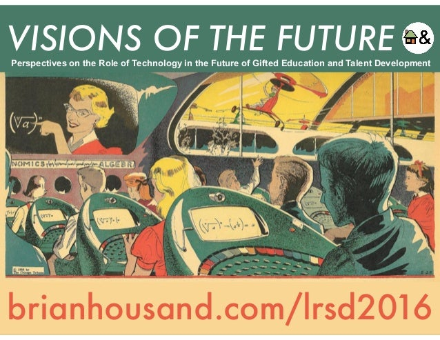 VISIONS OF THE FUTURE brianhousand.com/lrsd2016 Perspectives on the Role of Technology in the Future of Gifted Education a...