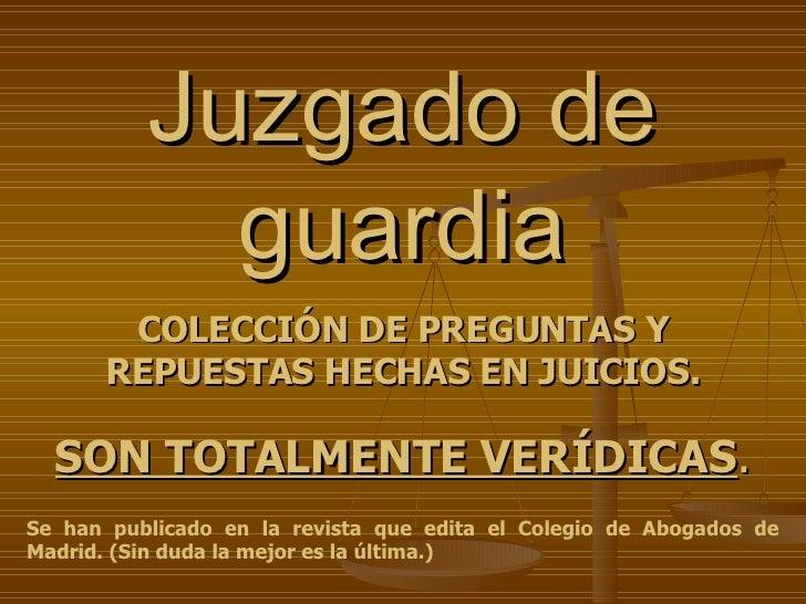 Juzgado de guardia COLECCIÓN DE PREGUNTAS Y REPUESTAS HECHAS EN JUICIOS. Se han publicado en la revista que edita el Coleg...