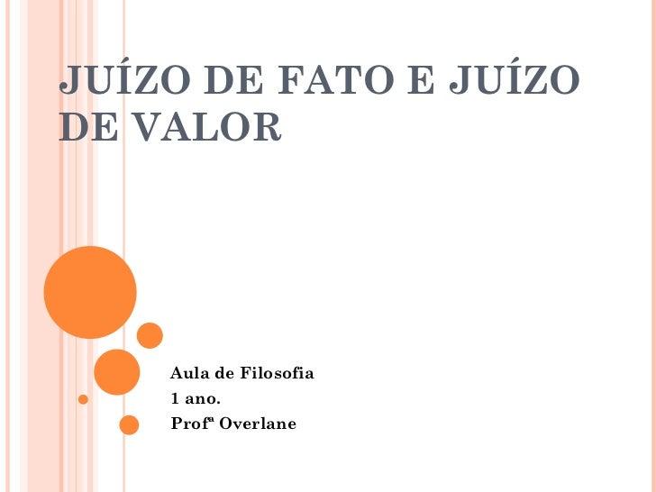 JUÍZO DE FATO E JUÍZO DE VALOR Aula de Filosofia 1 ano. Profª Overlane