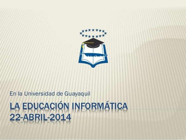 LA EDUCACIÓN INFORMÁTICA 22-ABRIL-2014 En la Universidad de Guayaquil