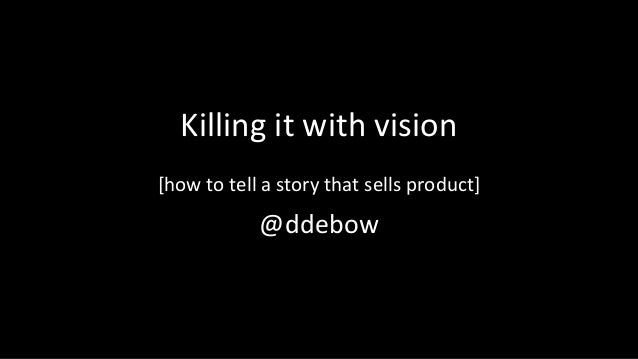 Killing it with vision [how to tell a story that sells product] @ddebow