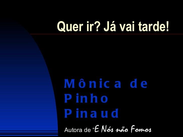 """Quer ir? Já vai tarde!  Mônica de Pinho Pinaud Autora de """" E Nós não Fomos Felizes Para Sempre"""""""
