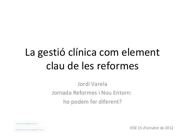 La gestió clínica com element               clau de les reformes                                            Jordi Varela  ...