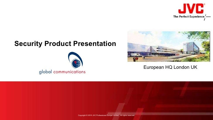 Security Product Presentation European HQ London UK Copyright © 2010 JVC Professional Europe Limited.  All rights reserved.