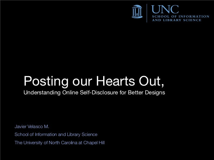 Posting our Hearts Out,    Understanding Online Self-Disclosure for Better DesignsJavier Velasco M.School of Information a...