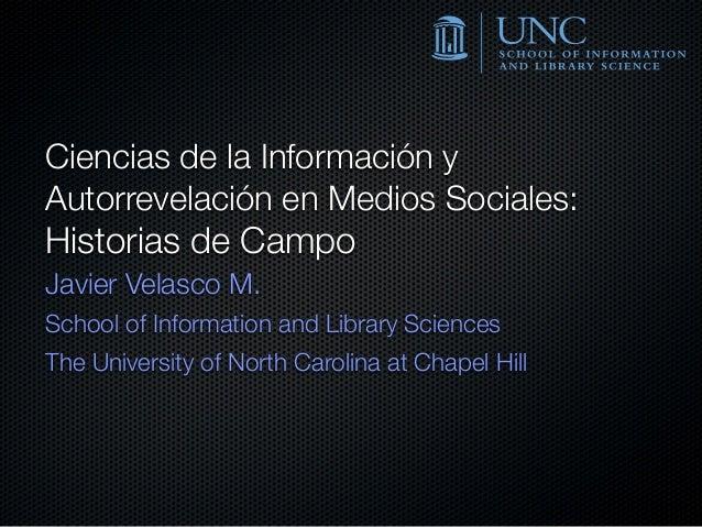 Ciencias de la Información y Autorrevelación en Medios Sociales: Historias de Campo Javier Velasco M. School of Informatio...