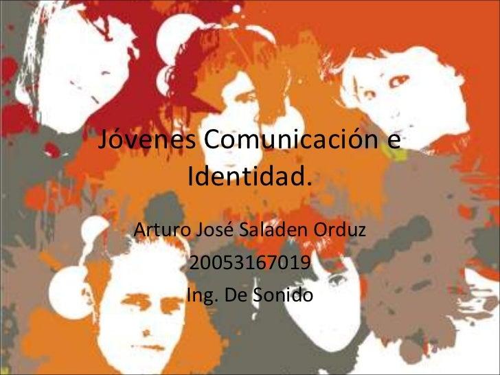Jóvenes Comunicación e Identidad. Arturo José Saladen Orduz 20053167019 Ing. De Sonido