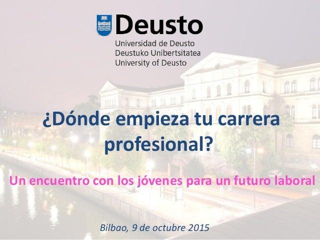 ¿Dónde empieza tu carrera profesional? Bilbao, 9 de octubre 2015 Un encuentro con los jóvenes para un futuro laboral
