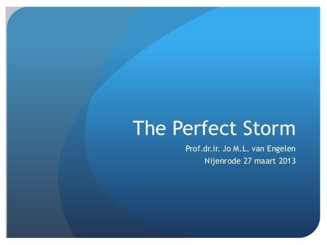 The Perfect Storm     Prof.dr.ir. Jo M.L. van Engelen          Nijenrode 27 maart 2013