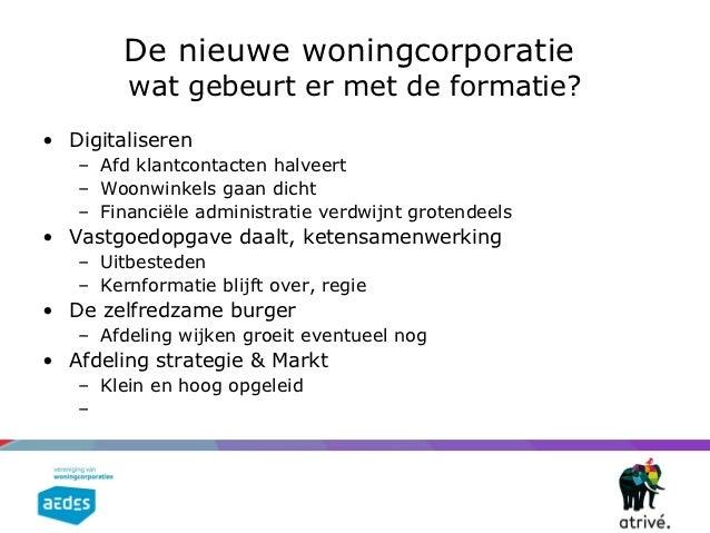 De nieuwe woningcorporatie        wat gebeurt er met de formatie?• Digitaliseren   – Afd klantcontacten halveert   – Woonw...