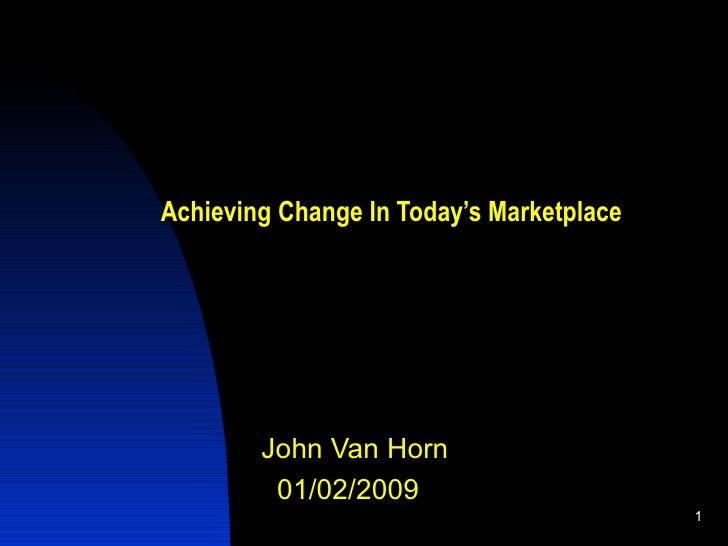 Achieving Change In Today's Marketplace <ul><li>John Van Horn  </li></ul><ul><li>01/02/2009 </li></ul>